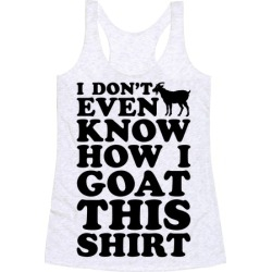 I Don't Even Know How I Goat This Shirt Racerback Tank from LookHUMAN