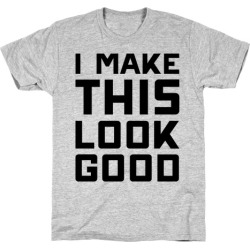 I Make This Look Good T-Shirt from LookHUMAN