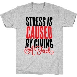 Stress Is Caused By Giving A F*** T-Shirt from LookHUMAN