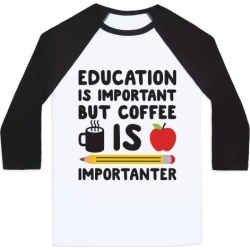 Education Is Important But Coffee Is Importanter Baseball Tee from LookHUMAN