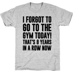 I Forgot To Go To The Gym Today T-Shirt from LookHUMAN