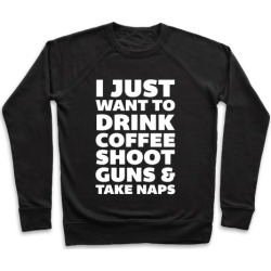 I Just Want To Drink Coffee Shoot Guns & Take Naps Pullover from LookHUMAN