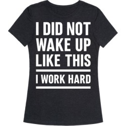 I Did Not Wake Up Like This I Work Hard T-Shirt from LookHUMAN