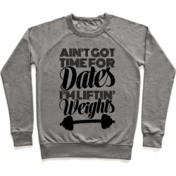 Ain't Got Time For Dates I'm Lifting Weights Pullover from LookHUMAN