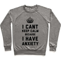 I Can't Keep Calm Because I Have Anxiety Pullover from LookHUMAN