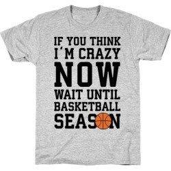 If You Think I'm Crazy Now Wait Until Basketball Season T-Shirt from LookHUMAN