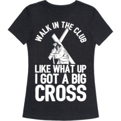 Walk In The Club Like What Up I Got A Big Cross T-Shirt from LookHUMAN