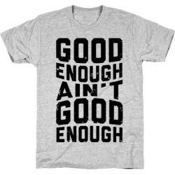 Good Enough Ain't Good Enough T-Shirt from LookHUMAN