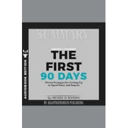Summary of The First 90 Days, Updated and Expanded: Proven Strategies for Getting Up to Speed Faster and Smarter by Michael Wa