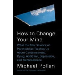 How to Change Your Mind: What the New Science of Psychedelics Teaches Us About Consciousness, Dying, Addiction, Depression, an