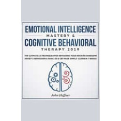 Emotional Intelligence Mastery & Cognitive Behavioral Therapy 2019: The Ultimate 2.0 Techniques for Retraining Your Brain to O