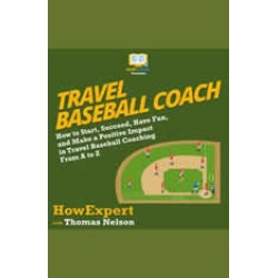 Travel Baseball Coach: How to Start, Succeed, Have Fun, and Make a Positive Impact in Travel Baseball Coaching From A to Z