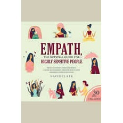 Empath: The Survival Guide For Highly Sensitive People - Protect Yourself From Narcissists & Toxic Relationships. Discover How