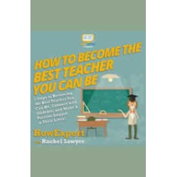 How To Become The Best Teacher You Can Be: 7 Steps to Becoming the Best Teacher You Can Be, Connect with Students, and Make a