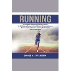 Running: A Complete Beginner's Guide to Running for All Distance Runners, from Milers to Ultramarathoners; Proven Tactics to I