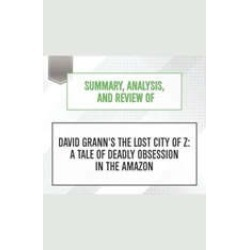 Summary, Analysis, and Review of David Grann's The Lost City of Z: A Tale of Deadly Obsession in the Amazon
