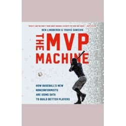 The MVP Machine: How Baseball's New Nonconformists Are Using Data to Build Better Players